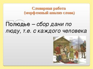 Словарная работа (морфемный анализ слова) Полюдье – сбор дани по люду, т.е. с