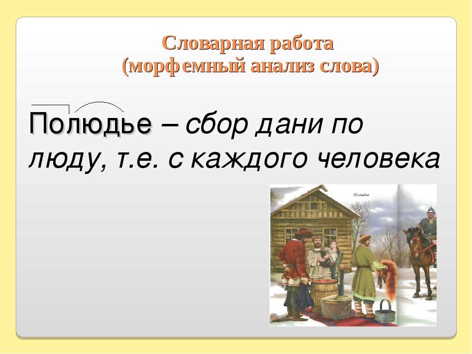 Словарная работа (морфемный анализ слова) Полюдье – сбор дани по люду, т.е. с...