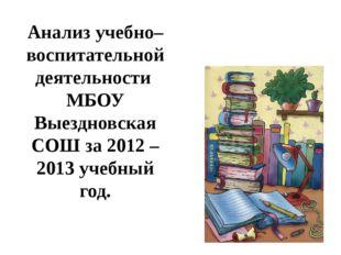 Анализ учебно– воспитательной деятельности МБОУ Выездновская СОШ за 2012 – 20
