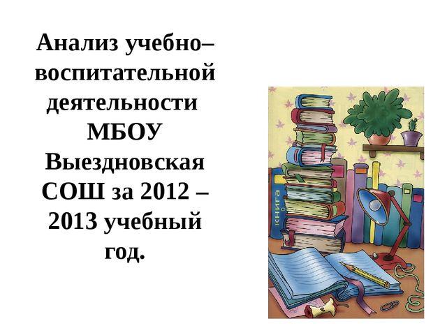 Анализ учебно– воспитательной деятельности МБОУ Выездновская СОШ за 2012 – 20...