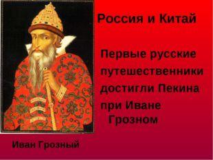 Россия и Китай Первые русские путешественники достигли Пекина при Иване Грозн