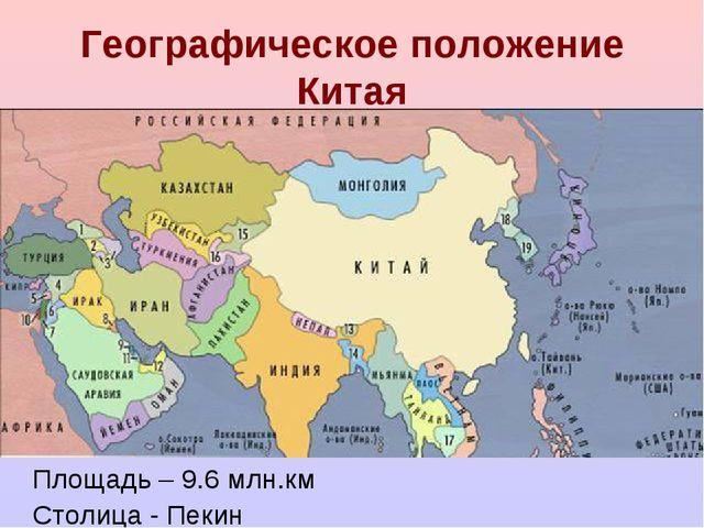 Географическое положение Китая Площадь – 9.6 млн.км Столица - Пекин