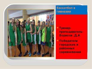 Баскетбол в гимназии Тренер-преподаватель-Борисов .Д.А Победители городских и