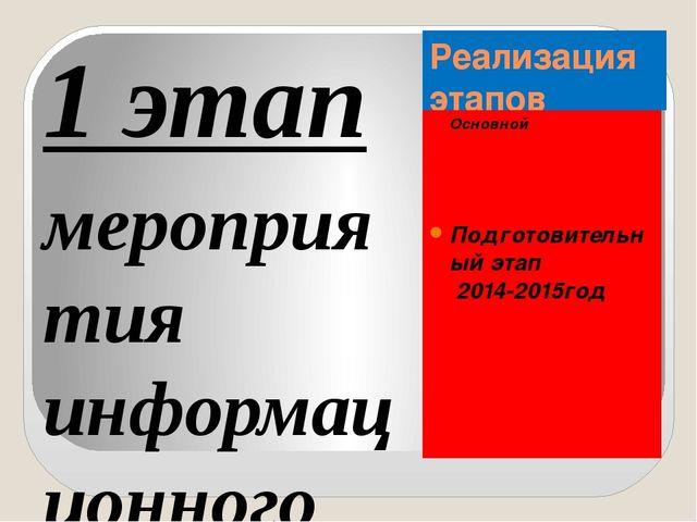 Реализация этапов Основной Подготовительный этап 2014-2015год 1 этап мероприя...
