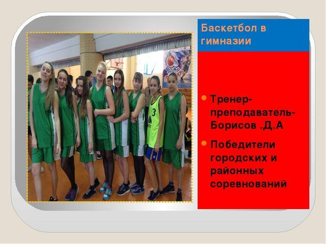 Баскетбол в гимназии Тренер-преподаватель-Борисов .Д.А Победители городских и...