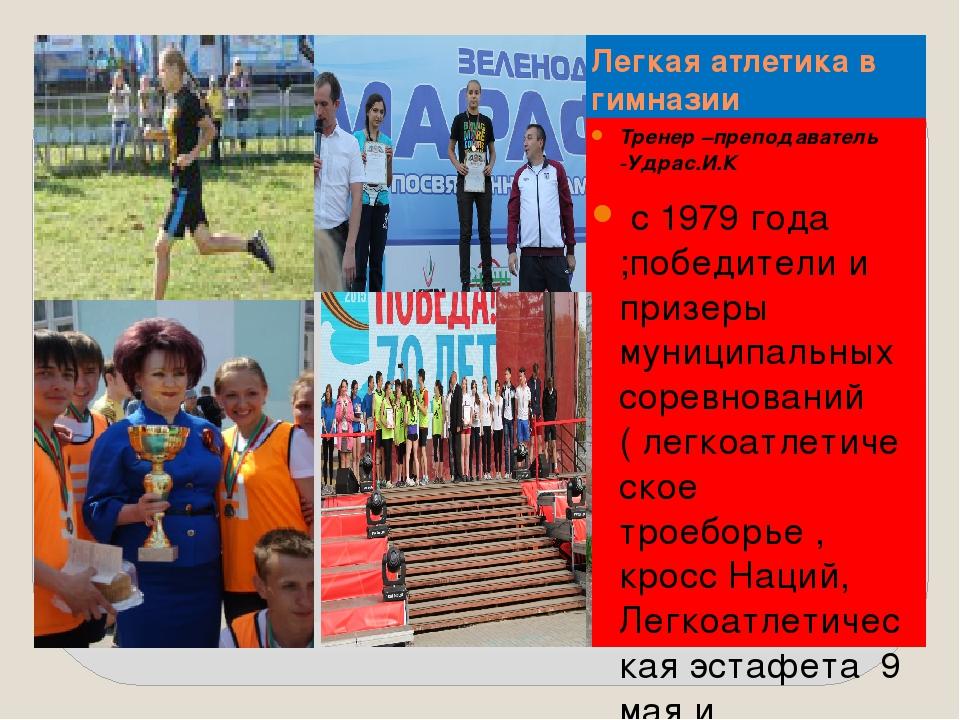 Легкая атлетика в гимназии Тренер –преподаватель -Удрас.И.К с 1979 года ;побе...