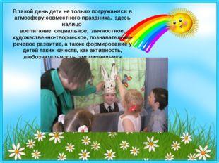 В такой день дети не только погружаются в атмосферу совместного праздника, з