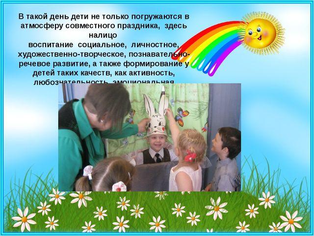 В такой день дети не только погружаются в атмосферу совместного праздника, з...