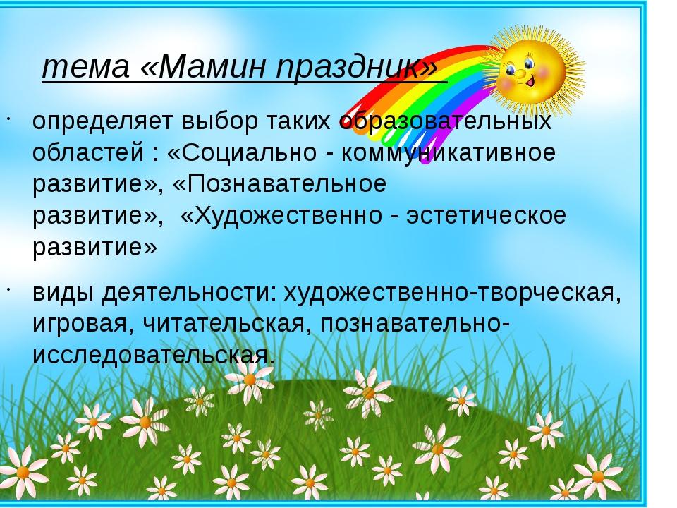тема «Мамин праздник» определяет выбор таких образовательных областей : «Соци...