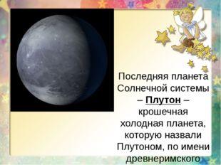 Последняя планета Солнечной системы – Плутон – крошечная холодная планета, ко