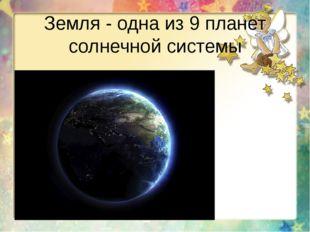 Земля - одна из 9 планет солнечной системы