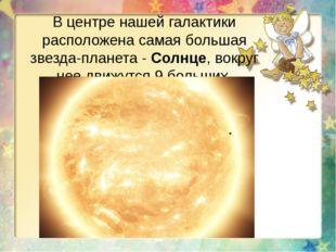 В центре нашей галактики расположена самая большая звезда-планета - Солнце, в