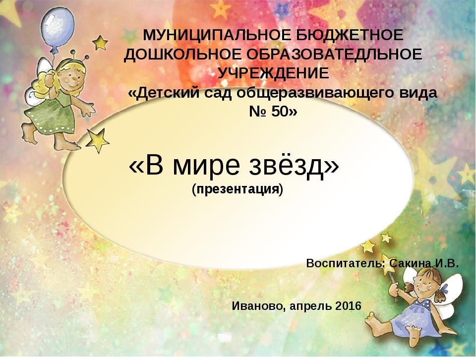 «В мире звёзд» (презентация) Воспитатель: Сакина И.В. Иваново, апрель 2016 МУ...