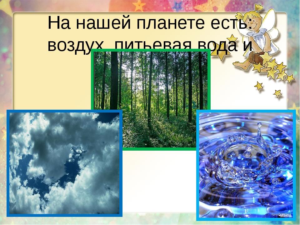 На нашей планете есть: воздух, питьевая вода и жизнь!