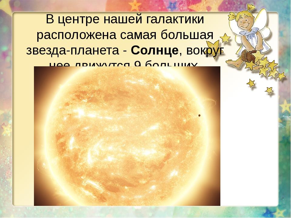 В центре нашей галактики расположена самая большая звезда-планета - Солнце, в...