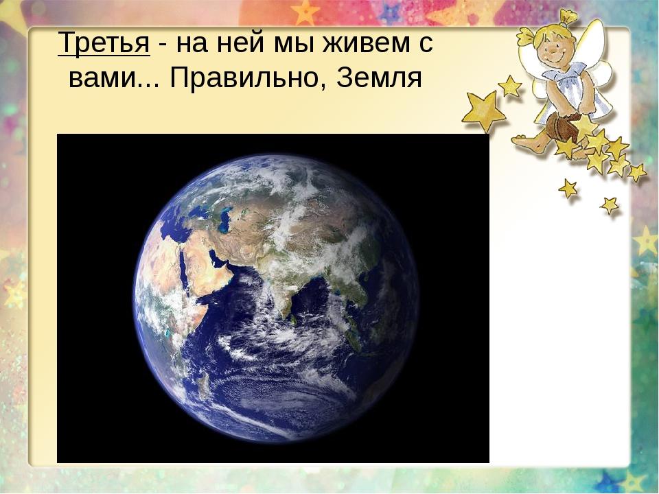 Третья - на ней мы живем с вами... Правильно, Земля