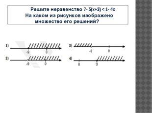 Решите неравенство 7- 5(x+3) < 1- 4x На каком из рисунков изображено множест
