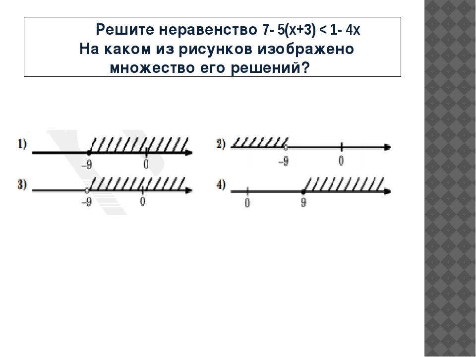 Решите неравенство 7- 5(x+3) < 1- 4x На каком из рисунков изображено множест...