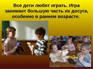 Все дети любят играть. Игра занимает большую часть их досуга, особенно в ран