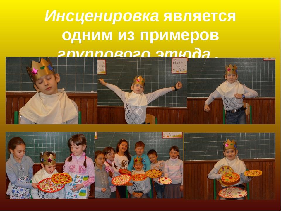 Инсценировка является одним из примеров группового этюда .