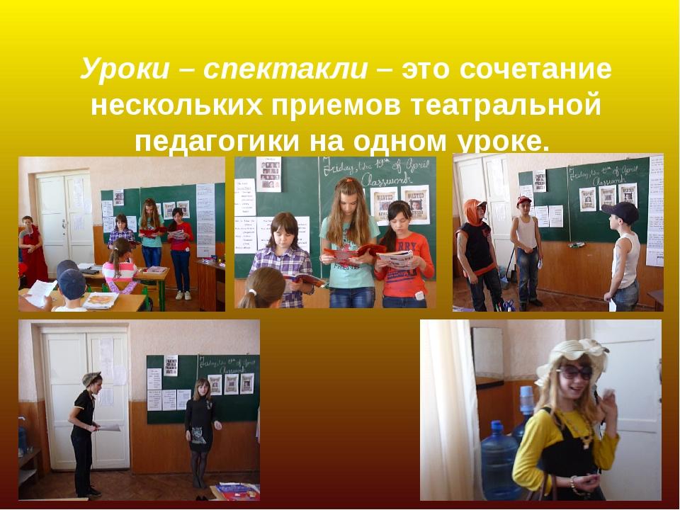 Уроки – спектакли – это сочетание нескольких приемов театральной педагогики...