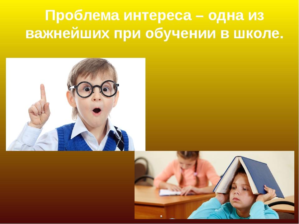 Проблема интереса – одна из важнейших при обучении в школе.