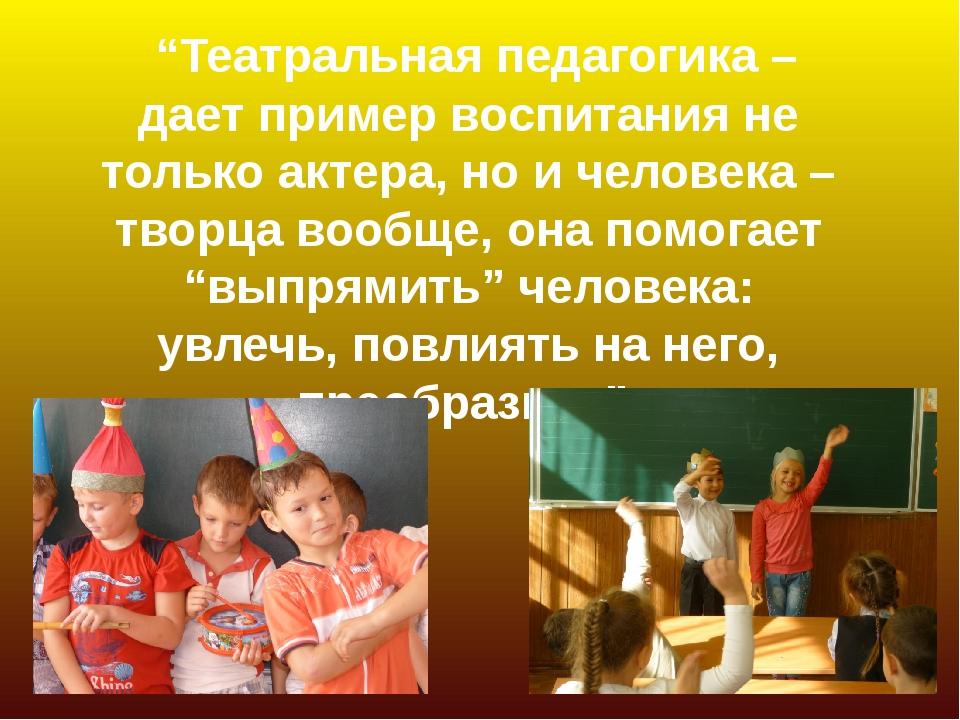 """""""Театральная педагогика – дает пример воспитания не только актера, но и чело..."""