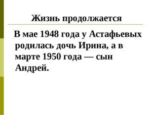 Жизнь продолжается В мае 1948 года у Астафьевых родилась дочь Ирина, а в март