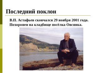 Последний поклон В.П. Астафьев скончался 29 ноября 2001 года. Похоронен на кл