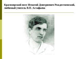 Красноярский поэт Игнатий Дмитриевич Рождественский, любимый учитель В.П. Аст