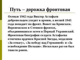 Путь – дорожка фронтовая Осенью 1942 года Виктор Астафьев добровольцем уходит