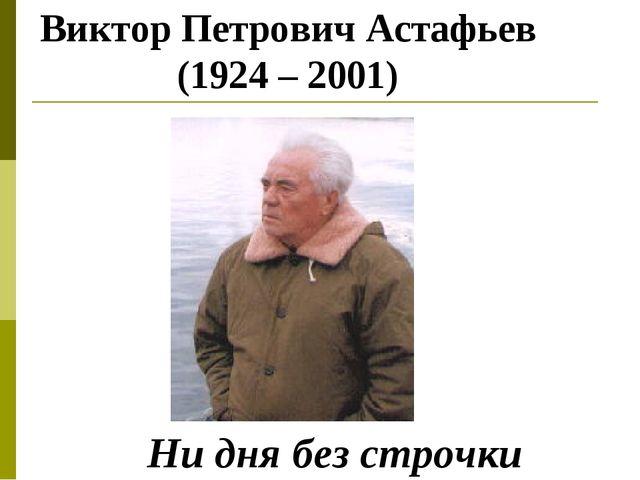 Виктор Петрович Астафьев (1924 – 2001) Ни дня без строчки