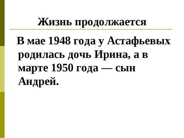 Жизнь продолжается В мае 1948 года у Астафьевых родилась дочь Ирина, а в март...