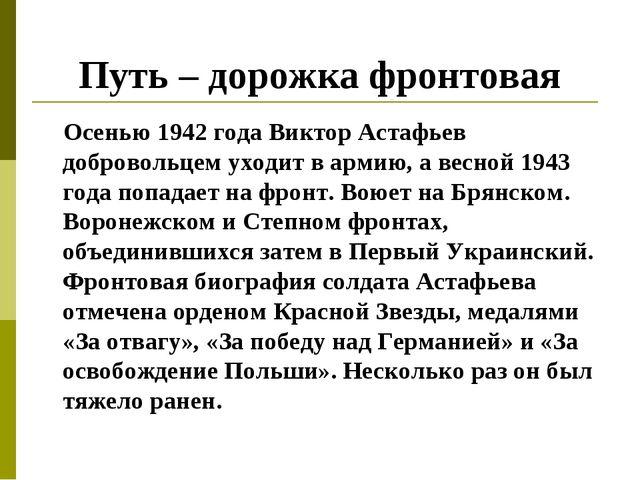 Путь – дорожка фронтовая Осенью 1942 года Виктор Астафьев добровольцем уходит...