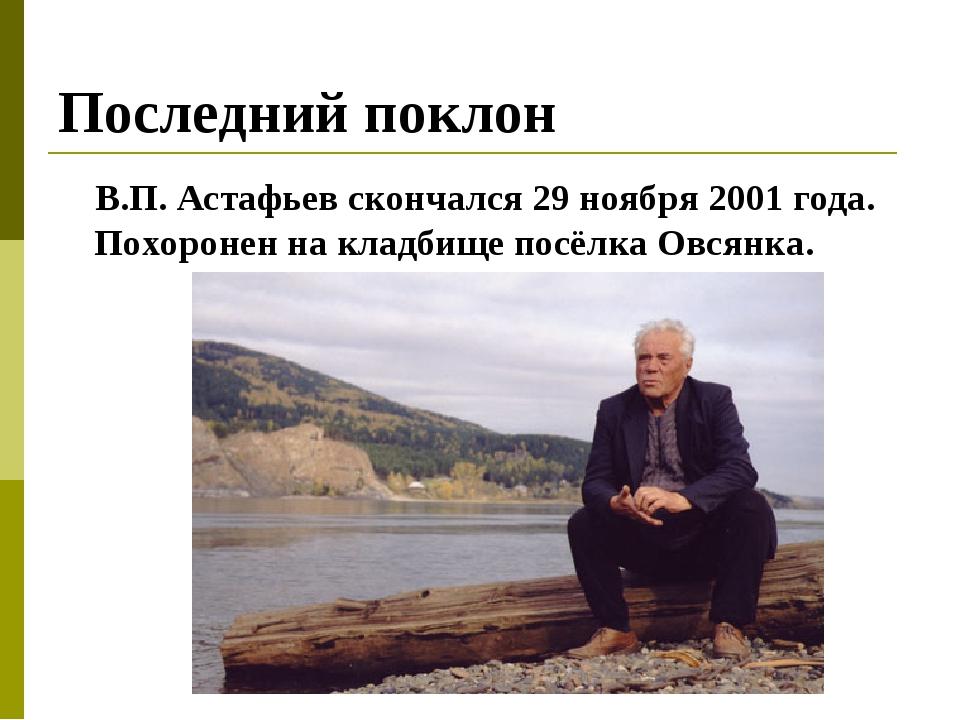Последний поклон В.П. Астафьев скончался 29 ноября 2001 года. Похоронен на кл...