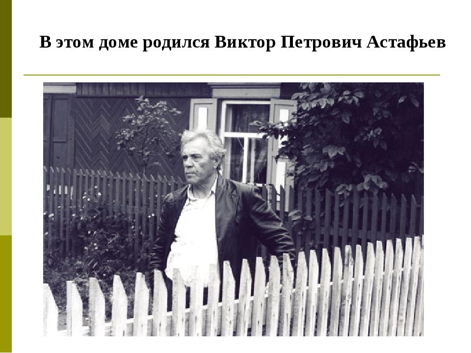 В этом доме родился Виктор Петрович Астафьев
