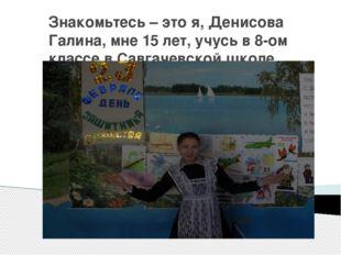 Знакомьтесь – это я, Денисова Галина, мне 15 лет, учусь в 8-ом классе в Савга