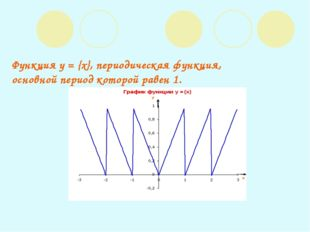 Функция y = {x}, периодическая функция, основной период которой равен 1.
