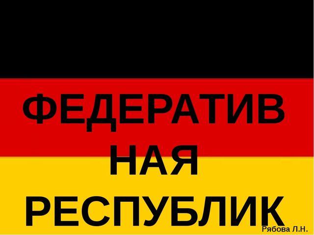 ФЕДЕРАТИВНАЯ РЕСПУБЛИКА ГЕРМАНИЯ Рябова Л.Н.