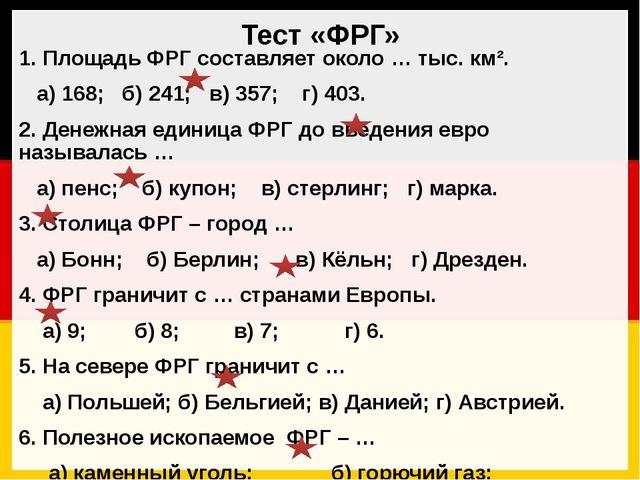 Тест «ФРГ» 1. Площадь ФРГ составляет около … тыс. км². а) 168; б) 241; в) 357...