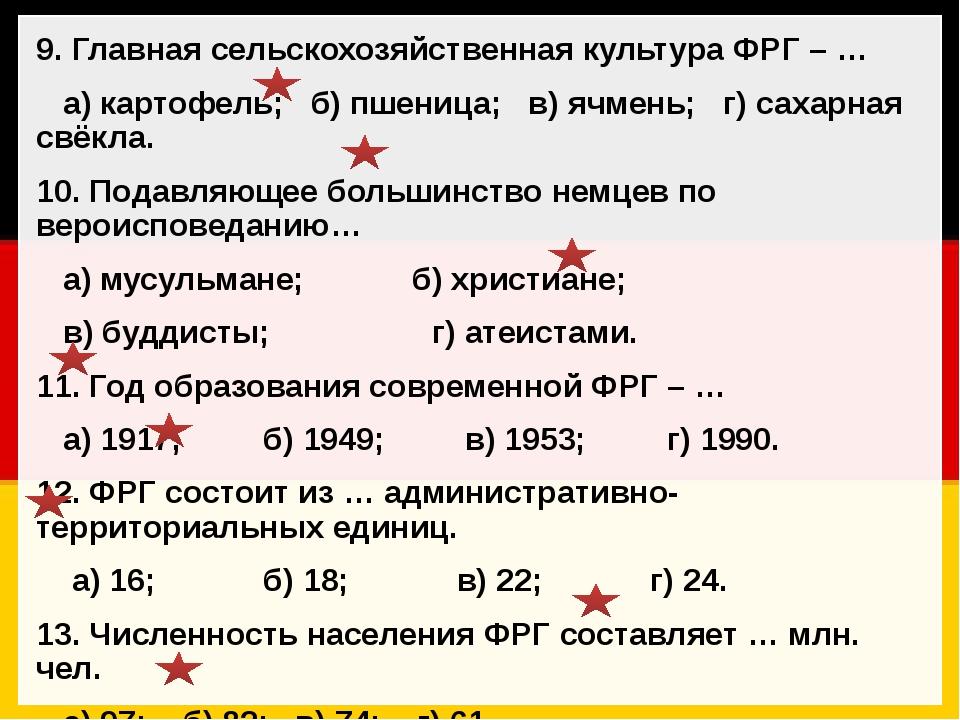 9. Главная сельскохозяйственная культура ФРГ – … а) картофель; б) пшеница; в)...