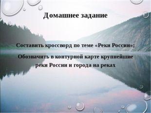 Домашнее задание Составить кроссворд по теме «Реки России»; Обозначить в конт