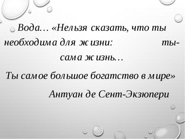 Вода… «Нельзя сказать, что ты необходима для жизни: ты- сама жизнь… Ты самое...