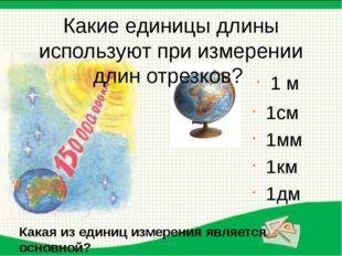 1см 1мм 1км 1дм 1 м Какие единицы длины используют при измерении длин отрезк