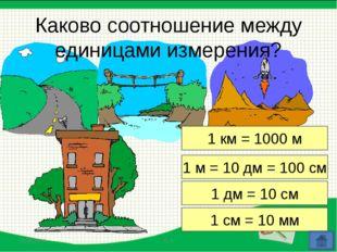 1 км = 1000 м 1 м = 10 дм = 100 см 1 дм = 10 см 1 см = 10 мм Каково соотношен