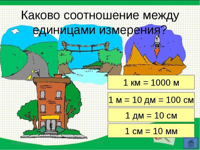 1 км = 1000 м 1 м = 10 дм = 100 см 1 дм = 10 см 1 см = 10 мм Каково соотношен...