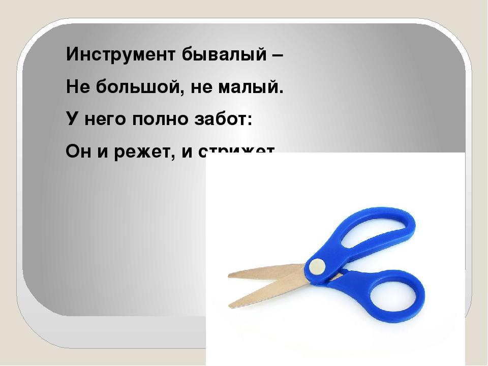 Инструмент бывалый – Не большой, не малый. У него полно забот: Он и режет, и...