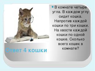 Ответ 4 кошки В комнате четыре угла. В каждом углу сидит кошка. Напротив кажд
