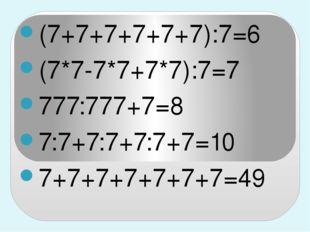 (7+7+7+7+7+7):7=6 (7*7-7*7+7*7):7=7 777:777+7=8 7:7+7:7+7:7+7=10 7+7+7+7+7+7+