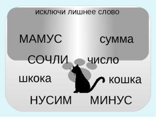 МАМУС СОЧЛИ шкока НУСИМ сумма число кошка МИНУС исключи лишнее слово